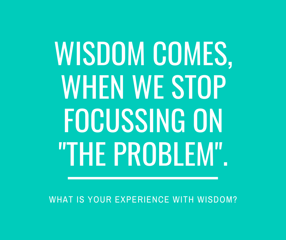 About wisdom and why obsessing with 'the problem' is not useful.